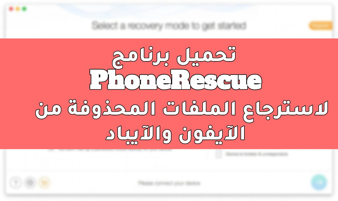 تحميل برنامج PhoneRescue كامل لاسترجاع الملفات المحذوفة على آيفون وأندرويد