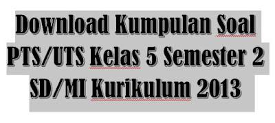 Kumpulan Soal PTS/UTS Kelas 5 Semester 2 SD/MI Kurikulum 2013-http://www.librarypendidikan.com