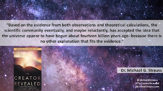 "Quote from Dr. Michael G. Strauss from his book ""The Creator Revealed""- ""Based on the evidence from both observations and theoretical calculations, the scientific community eventually, and maybe reluctantly, has accepted the idea that the universe appear to have begun about fourteen billion years ago--because there is no other explanation that fits the evidence."" #BigBang #Science #Astrophysics #CosmologicalArgument #God #TheCreatorRevealed"