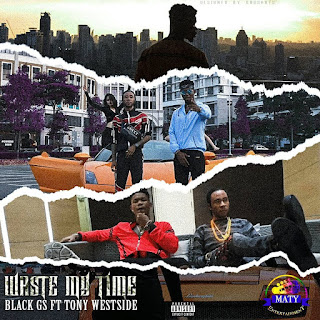 Black Gs - Waste my time Ft Tony Westside