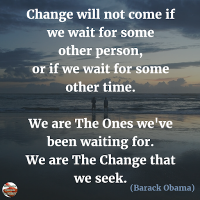 "Quotes About Change To Improve Your Life: ""Change will not come if we wait for some other person, or if we wait for some other time. We are the ones we've been waiting for. We are the change that we seek."" ― Barack Obama"