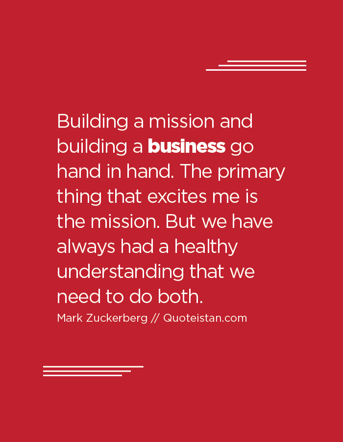 Building a mission and building a business go hand in hand. The primary thing that excites me is the mission. But we have always had a healthy understanding that we need to do both.