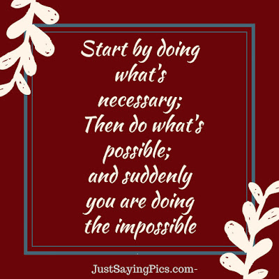 inspiring quotes Start by doing what necessary then do what's possible and suddeny you are doing the impossible