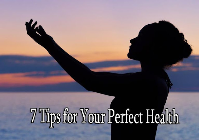 7 Tips for Your Perfect Health