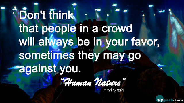 Don't think that people in a crowd will always be in your favour, sometimes they may go against you -quotes