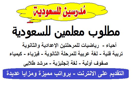 """مطلوب للسعودية معلمين """" لغة عربية ولغة انجليزية وصفوف اولية وفيزياء واحياء وكيمياء ورياضيات ومرشد طلابى وتربية فنية """" التقديم عبر الانترنت"""