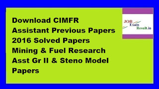 Download CIMFR Assistant Previous Papers 2016 Solved Papers Mining & Fuel Research Asst Gr II & Steno Model Papers