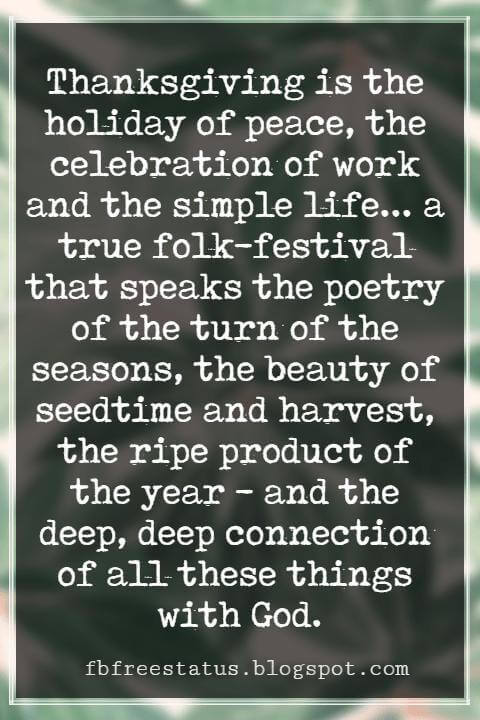 Inspirational Quotes About Thanksgiving And Gratitude, Thanksgiving is the holiday of peace, the celebration of work and the simple life... a true folk-festival that speaks the poetry of the turn of the seasons, the beauty of seedtime and harvest, the ripe product of the year - and the deep, deep connection of all these things with God. -Ray Stannard Baker