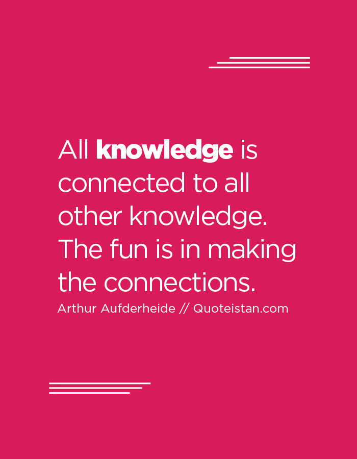 All knowledge is connected to all other knowledge. The fun is in making the connections.