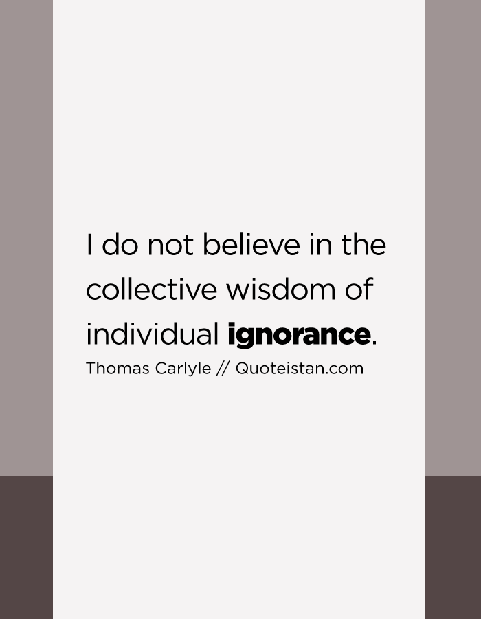 I do not believe in the collective wisdom of individual ignorance.
