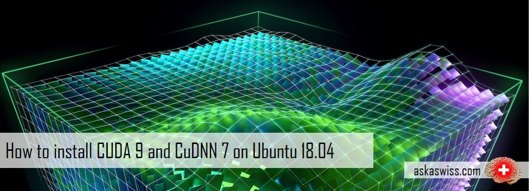 Ask a Swiss: How to install CUDA 9 and CuDNN 7 on Ubuntu 18 04