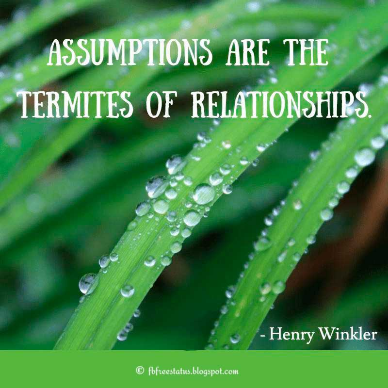 "Relationship Quote: ""Assumptions are the termites of relationships."" - Henry Winkler"