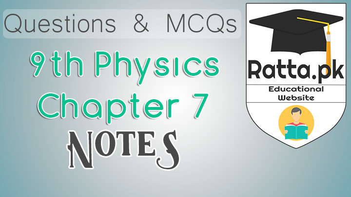 9th Physics Chapter 7 Notes - MCQs, Questions and Numericals pdf