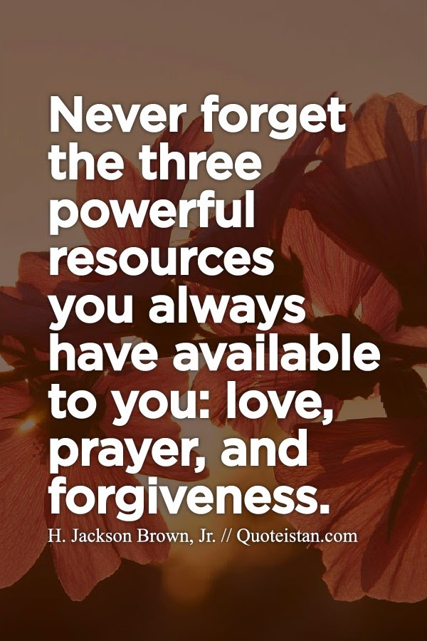 Never forget the three powerful resources you always have available to you love, prayer, and forgiveness.