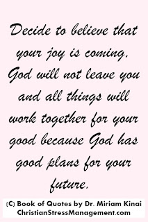 Christian Encouragement Quotes: Decide to believe that your joy is coming, God will not leave you and that all things will work together for your good because God has good plans for your future.