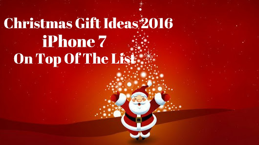Christmas Gift Ideas Noel 2016 : iPhone 7 Is On Top Of The List