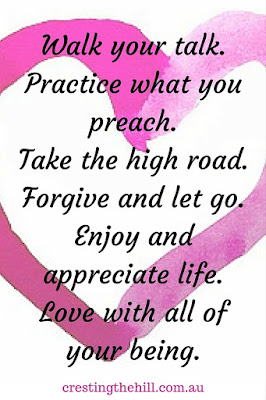 Walk your talk. Practice what you preach. Take the high road. Forgive and let go. Enjoy and appreciate life. Love with all of your being.