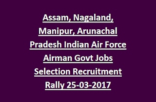 Assam, Nagaland, Manipur, Arunachal Pradesh Indian Air Force Airman Group Y Govt Jobs Selection Recruitment Rally 25-03-2017