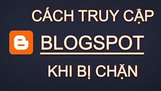 Hướng dẫn khắc phục không vào được Blogspot bị chặn
