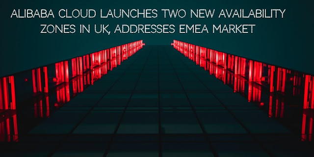 Alibaba Cloud Launches Two New Availability Zones in UK, addresses EMEA market.