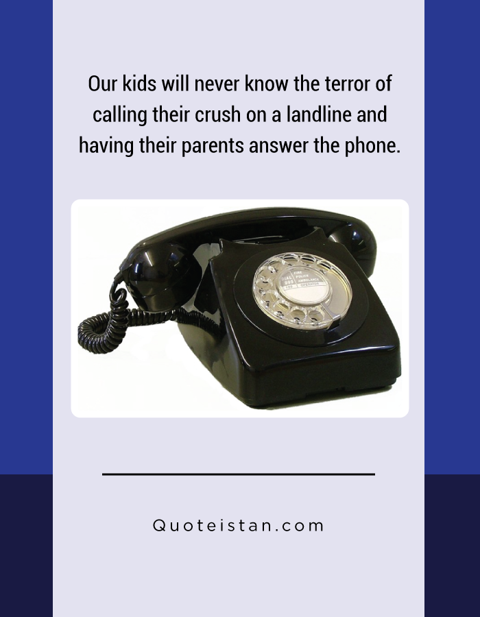 Our kids will never know the terror of calling their crush on a landline and having their parents answer the phone.