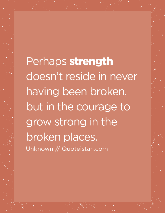 Perhaps strength doesn't reside in never having been broken, but in the courage to grow strong in the broken places.