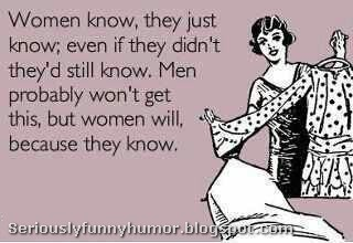 Women know... they just know; even if they didn't they'd still know. Men probably won't get this, but women will, because they know.