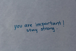 You are important!  Stay Strong!  (written)
