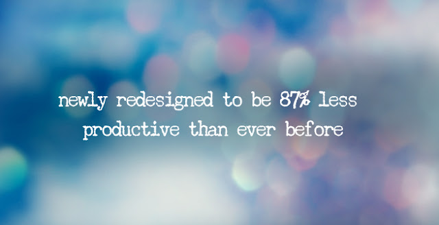 newly redesigned to be 87% less productive than ever before