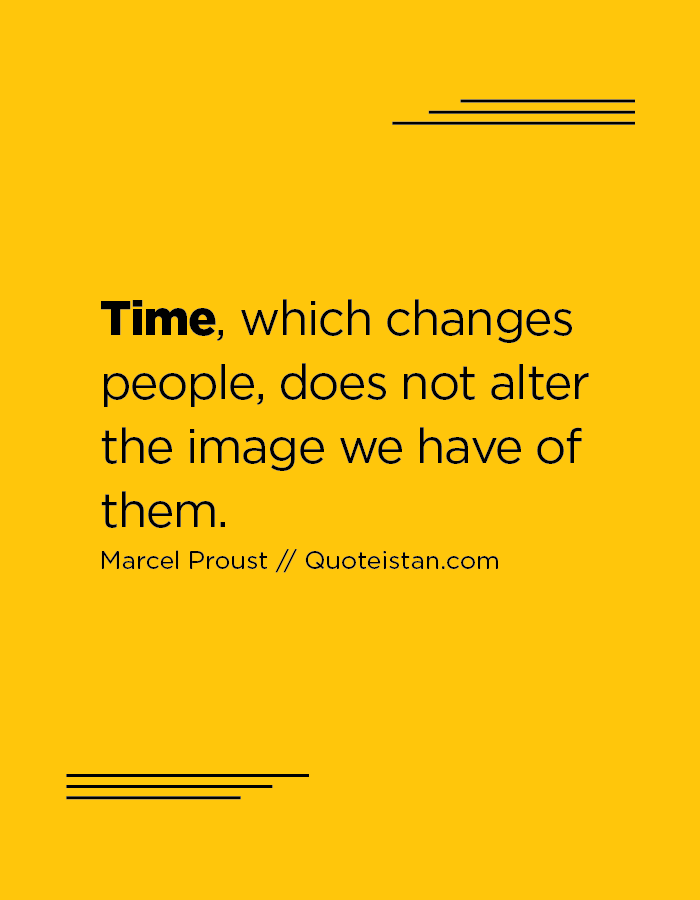 Time, which changes people, does not alter the image we have of them.