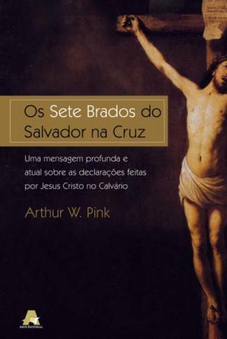 Arthur W. Pink-Os Sete Brados Do Salvador Na Cruz-