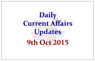Daily Current Affairs Updates– 9th October- 2015