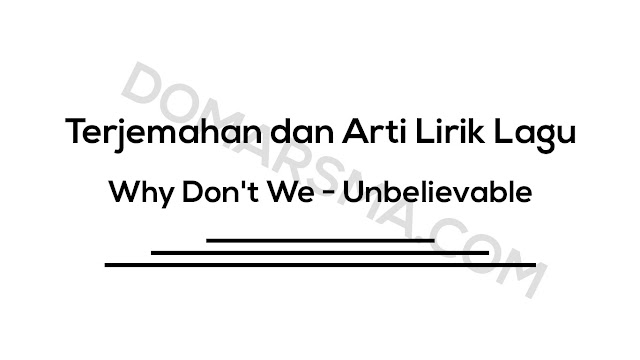 Terjemahan dan Arti Lirik Lagu Why Don't We - Unbelievable