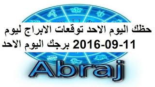 حظك اليوم الاحد توقعات الابراج ليوم 11-09-2016 برجك اليوم الاحد
