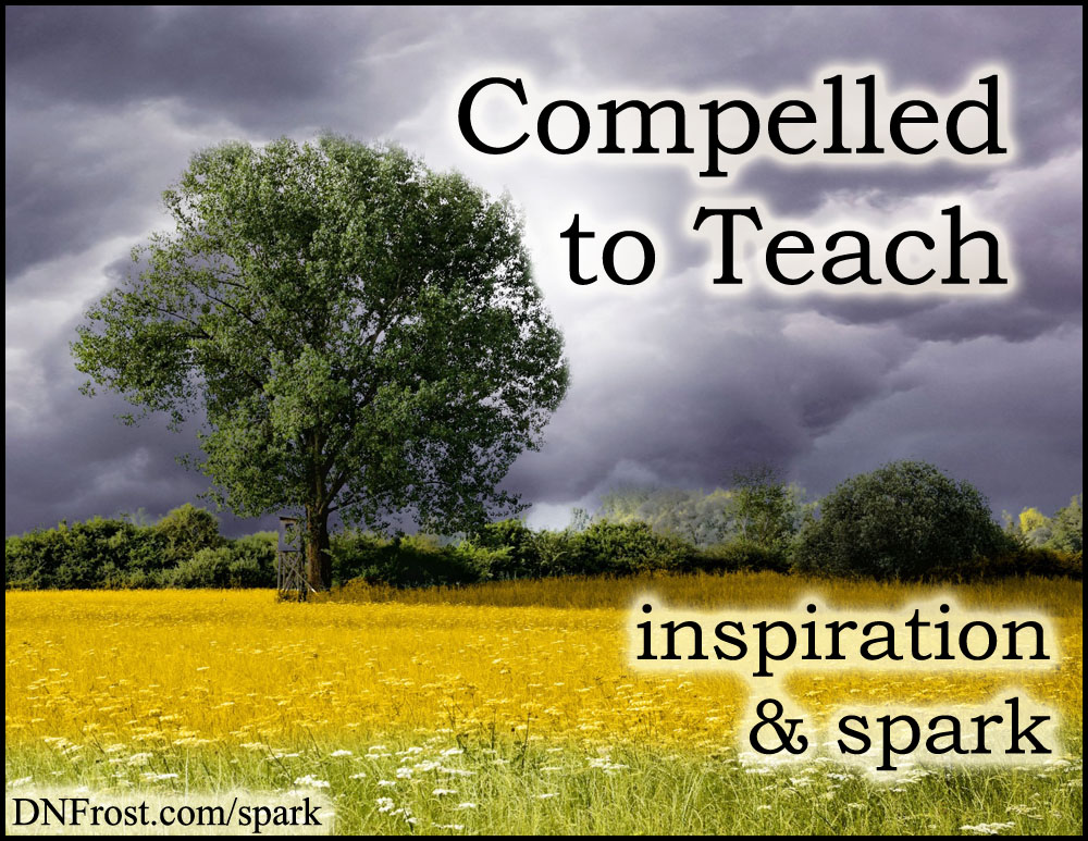 Compelled to Teach: sharing my discovery of truth http://www.dnfrost.com/2017/06/compelled-to-teach-inspiration-spark.html #TotKW Inspiration and spark by D.N.Frost @DNFrost13 Part 3 of a series.
