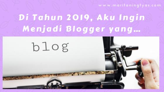 Di Tahun 2019, Aku Ingin Menjadi Blogger yang…