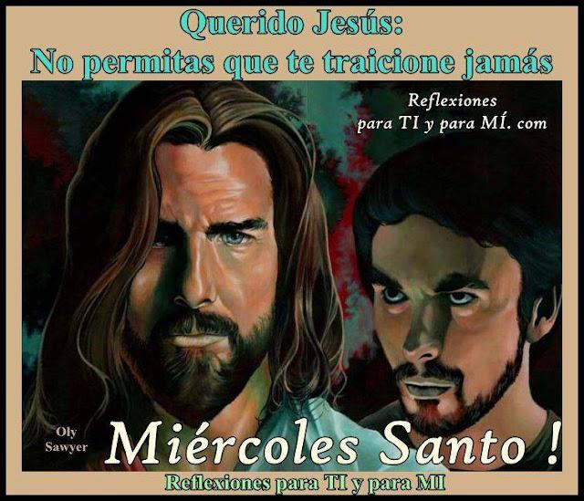 Querido Jesús: No permitas que te traicione jamás.  MIÉRCOLES SANTO !