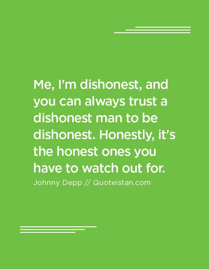 Me, I'm dishonest, and you can always trust a dishonest man to be dishonest. Honestly, it's the honest ones you have to watch out for.