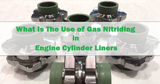 What Is The Use of Gas Nitriding in Engine Cylinder Liners?
