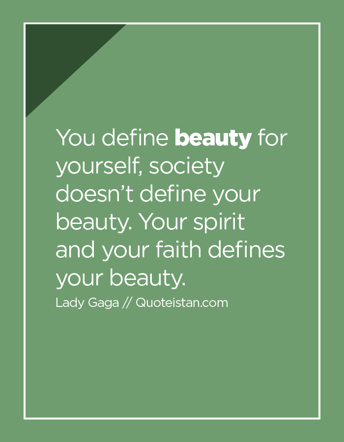 You define beauty for yourself, society doesn't define your beauty. Your spirit and your faith defines your beauty.