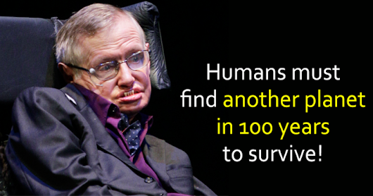 Stephen Hawking: Humans Must Find Another Planet in 100 years.WHY??