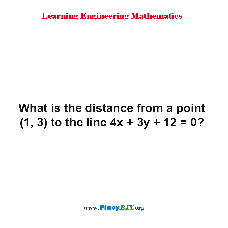 What is the distance from a point (1, 3) to the line 4x + 3y + 12 = 0?