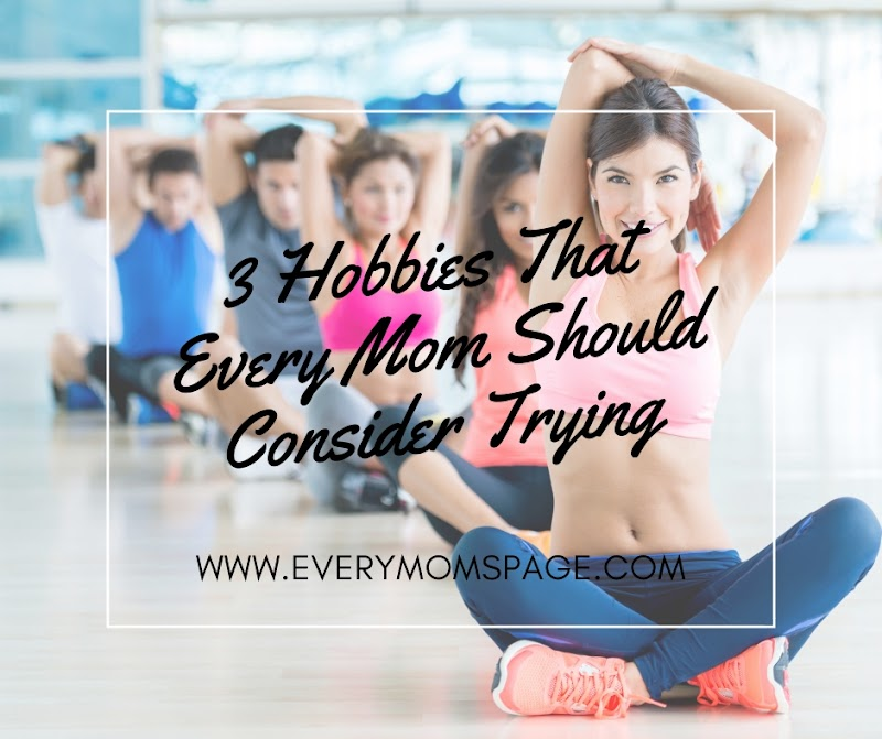 3 Hobbies That Every Mom Should Consider Trying