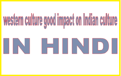 western culture good impact on Indian culture IN HINDI