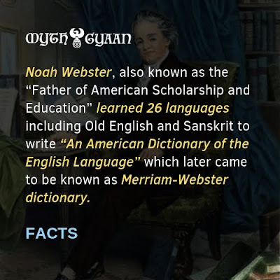 "English Facts: ""Noah Webster"", also known as the ""Father of American Scholarship and Education"" learned 26 languages including Old English and Sanskrit to write ""An American Dictionary of the English Language"" which later came to be known as Merriam-Webster dictionary."
