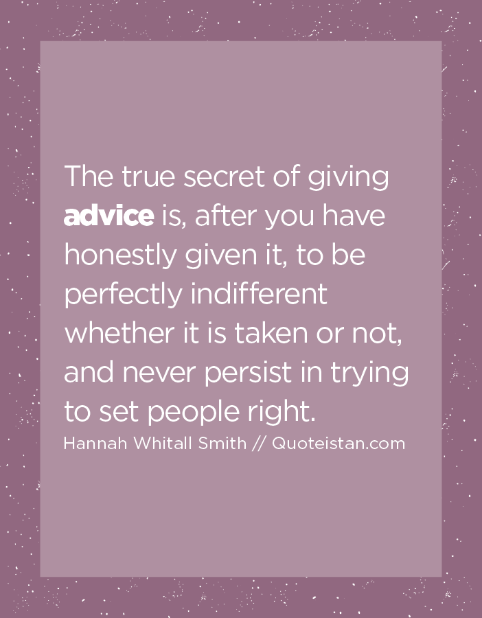 The true secret of giving advice is, after you have honestly given it, to be perfectly indifferent whether it is taken or not, and never persist in trying to set people right.