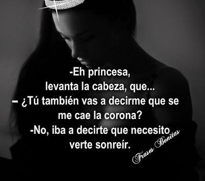 -Eh princesa, levanta la cabeza, que... -¿Tú también vas a decirme que se me cae la corona? -No, iba a decirte que necesito verte sonreír.