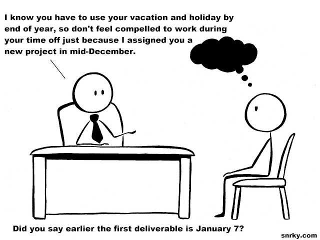 Snarky: I know you have to use your vacation and holiday by end of year, so don't feel compelled to work during your time off just because I assigned you a new project in mid-December.