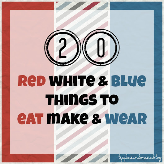 20 Red White and Blue Things to Eat Make and Wear