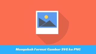 SVG merupakan salah satu format gambar yang unik sebab format ini berbasis teks  Tutorial Mengubah Format Gambar SVG ke PNG